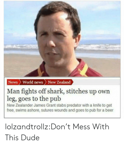 Beer, Dude, and News: News World news New Zealand  | Man fights off shark, stitches up own  leg, goes to the pub  New Zealander James Grant stabs predator with a knife to get  free, swims ashore, sutures wounds and goes to pub for a beer lolzandtrollz:Don't Mess With This Dude