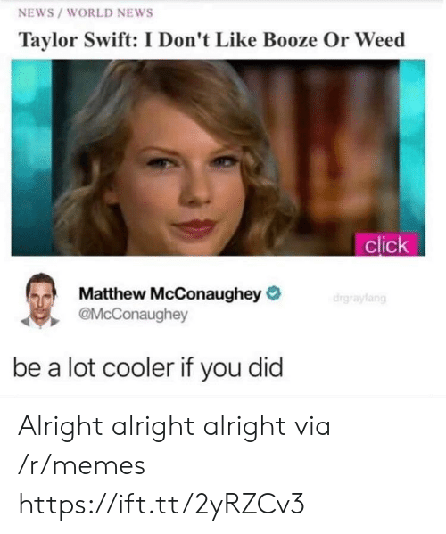 Click, Matthew McConaughey, and Memes: NEWS /WORLD NEWS  Taylor Swift: I Don't Like Booze Or Weed  click  Matthew McConaughey  @McConaughey  be a lot cooler if you did Alright alright alright  via /r/memes https://ift.tt/2yRZCv3