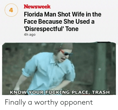 Florida Man, Fucking, and Trash: Newsweek  Florida Man Shot Wife in the  Face Because She Used a  'Disrespectful' Tone  4  4h ago  KNOW YOUR FUCKING PLACE, TRASH Finally a worthy opponent