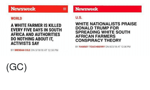 Africa, Donald Trump, and Memes: Newsweek  Newsweek  WORLD  U.S.  A WHITE FARMER IS KILLED  EVERY FIVE DAYS IN SOUTH  AFRICA AND AUTHORITIES  DO NOTHING ABOUT IT,  ACTIVISTS SAY  BY BRENDAN COLE ON 3/19/18 AT 12:38 PM  WHITE NATIONALISTS PRAISE  DONALD TRUMP FOR  SPREADING WHITE SOUTH  AFRICAN FARMERS  CONSPIRACY THEORY  BY RAMSEY TOUCHBERRY ON 8/23/18 AT 12:06 PM (GC)