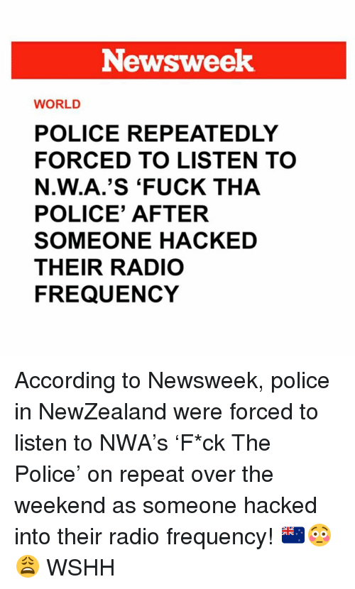 Memes, N.W.A., and Police: Newsweek  WORLD  POLICE REPEATEDLY  FORCED TO LISTEN TO  N.W.A.'S 'FUCK THA  POLICE' AFTER  SOMEONE HACKED  THEIR RADIO  FREQUENCY According to Newsweek, police in NewZealand were forced to listen to NWA's 'F*ck The Police' on repeat over the weekend as someone hacked into their radio frequency! 🇳🇿😳😩 WSHH
