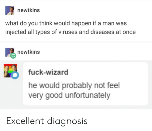 Fuck, Good, and Wizard: newtkins  what do you think would happen if a man was  injected all types of viruses and diseases at once  newtkins  fuck-wizard  he would probably not feel  very good unfortunately Excellent diagnosis