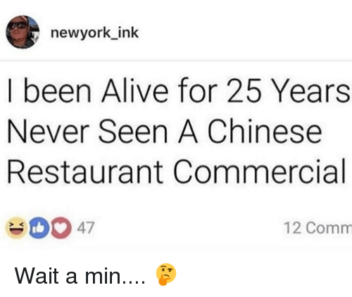 Alive, Chinese, and Restaurant: newyork ink  I been Alive for 25 Years  Never Seen A Chinese  Restaurant Commercial  47  12 Comm Wait a min.... 🤔