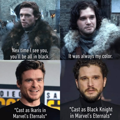 Game of Thrones, Black, and Time: Nex time I see you,  you'll be all in black.  It was always my color.  0IEC  Cast as Black Knight  in Marvel's Eternals*  *Cast as Ikaris in  Marvel's Eternals