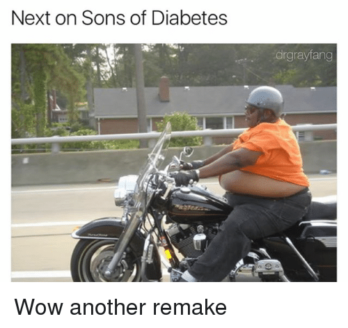 Wow, Diabetes, and Dank Memes: Next on Sons of Diabetes  drgrayfang Wow another remake