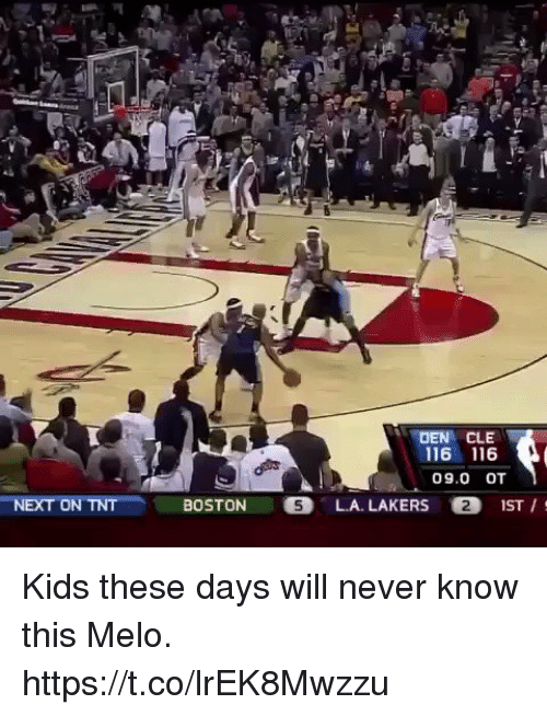 Funny, Los Angeles Lakers, and Boston: NEXT ON TNT  DEN CLE  116 116  09.0 OT  BOSTON  LA. LAKERS O2 1ST Kids these days will never know this Melo. https://t.co/lrEK8Mwzzu