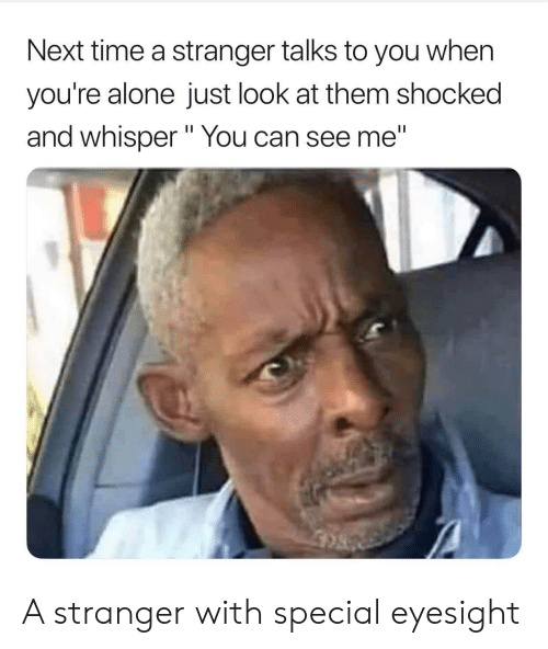 """Being Alone, Time, and Next: Next time a stranger talks to you when  you're alone just look at them shocked  and whisper"""" You can see me"""" A stranger with special eyesight"""