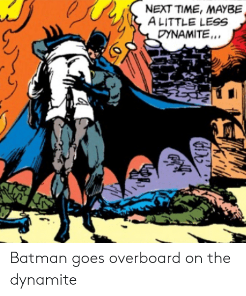 Batman, Time, and Next: NEXT TIME, MAYBE  ALITTLE LESS  DYNAMITE. Batman goes overboard on the dynamite