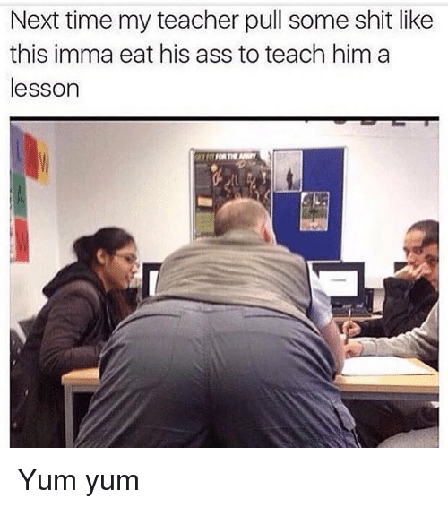Memes, Teaching, and 🤖: Next time my teacher pull some shit like  this imma eat his ass to teach him a  lesson Yum yum