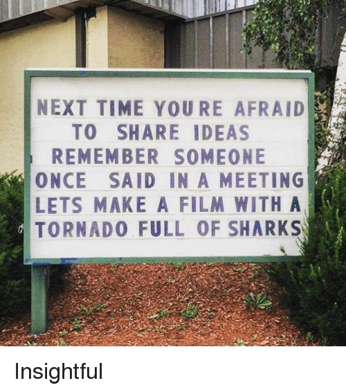 Sharks, Time, and Tornado: NEXT TIME YOU RE AFRAID  TO SHARE IDEAS  REMEMBER SOMEONE  ONCE SAID IN A MEETING  LETS MAKE A FILM WITH A  TORNADO FULL OF SHARKS Insightful