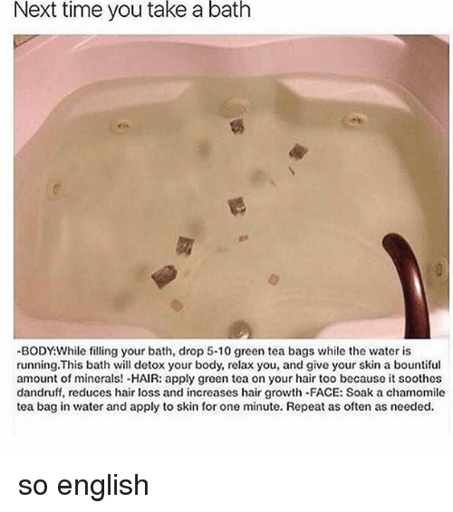 Memes, Hair, and Time: Next time you take a bath  -BODY While filling your bath, drop 5-10 green tea bags while the water is  running. This bath will detox your body, relax you, and give your skin a bountiful  amount of minerals! -HAIR: apply green tea on your hair too because it soothes  dandruff, reduces hair loss and increases hair growth-FACE: Soak a chamomile  tea bag in water and apply to skin for one minute. Repeat as often as needed. so english