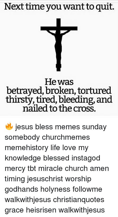 Blessed, Church, and Jesus: Next time you want to quit.  He was  betrayed, broken, tortured  thirsty, tired, bleeding, and  nailed to the cross. 🔥 jesus bless memes sunday somebody churchmemes memehistory life love my knowledge blessed instagod mercy tbt miracle church amen timing jesuschrist worship godhands holyness followme walkwithjesus christianquotes grace heisrisen walkwithjesus