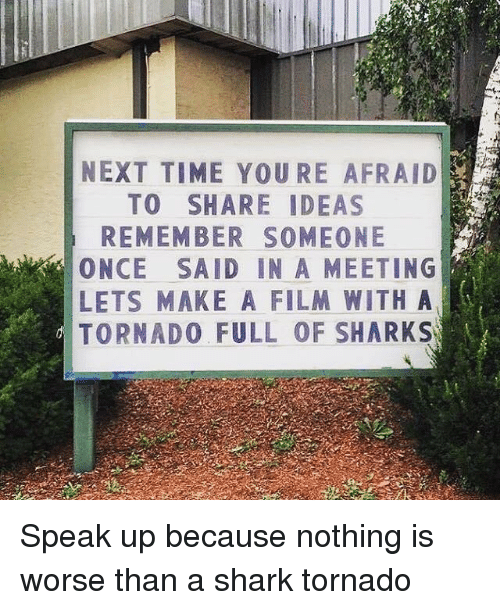Memes, Shark, and Sharks: NEXT TIME YOURE AFRAID  TO SHARE IDEAS  REMEMBER SOMEONE  ONCE SAID IN A MEETING  LETs MAKE A FILM WITH A  d TORNADO FULL OF SHARKS Speak up because nothing is worse than a shark tornado