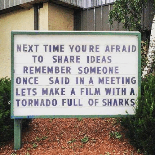Dank, Tornado, and 🤖: NEXT TIME YOURE AFRAID  TO SHARE IDEAS  REMEMBER SOMEONE  ONCE SAID IN A MEETING  LETS MAKE A FILM WITH A  TORNADO FULL OF SHARKS