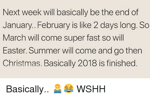 Christmas, Easter, and Memes: Next week will basically be the end of  January.. February is like 2 days long. So  March will come super fast so will  Easter. Summer will come and go then  Christmas. Basically 2018 is finished Basically.. 🤷‍♂️😂 WSHH