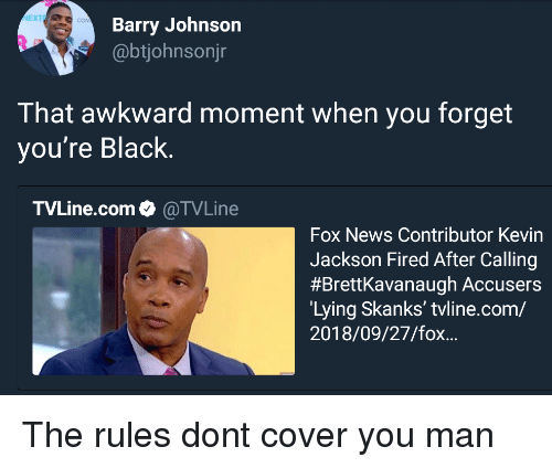 News, Awkward, and Black: NEXTE  Barry Johnson  @btjohnsonjr  That awkward moment when you forget  you're Black.  TVLine.com. @TVLine  Fox News Contributor Kevin  Jackson Fired After Calling  #Brettkavanaugh Accusers  Lying Skanks' tvline.com/  2018/09/27/fox... The rules dont cover you man