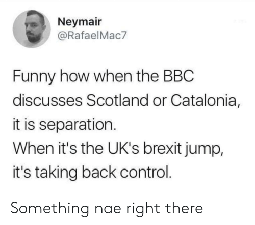 Funny, Control, and Scotland: Neymair  @RafaelMac7  Funny how when the BBC  discusses Scotland or Catalonia,  it is separation.  When it's the UK's brexit jump,  it's taking back control. Something nae right there