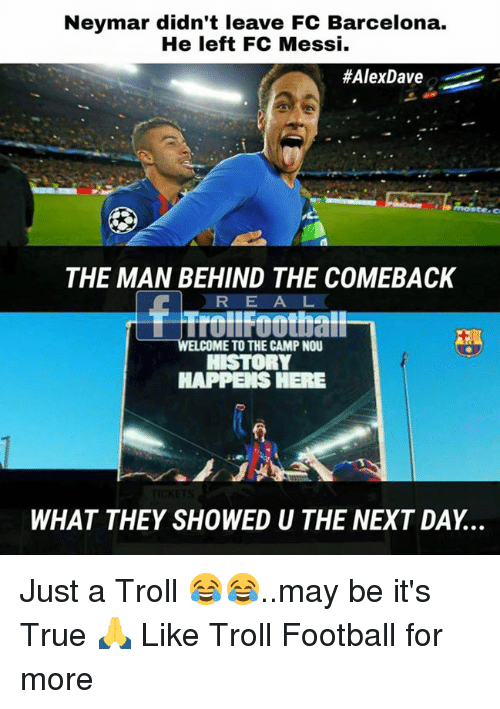 Barcelona, Football, and Memes: Neymar didn't leave FC Barcelona.  He left FC Messi.  #AlexDave  THE MAN BEHIND THE COMEBACK  RE A L  Trollfoothall  WELCOME TO THE CAMP NOU  HAPPEIS HERE  WHAT THEY SHOWED U THE NEXT DAY... Just a Troll 😂😂..may be it's True 🙏  Like Troll Football for more