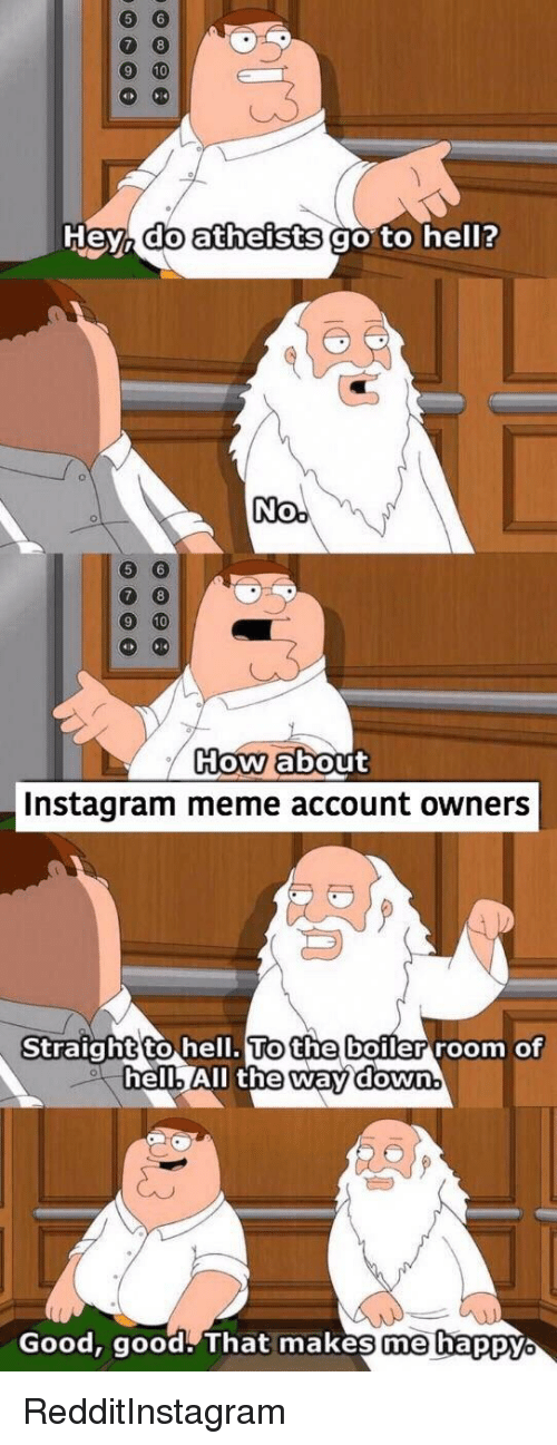 Instagram, Meme, and Reddit: neyo  do atheists  goto helr?  0  0 8  oW about  Instagram meme account owners  Straight to  ell. To  ell. All the  the boiler room of  way down.  Good,  good That mnakes me bappy RedditInstagram