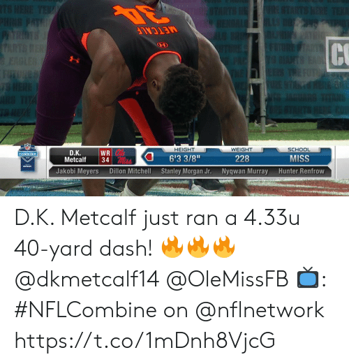 "Memes, School, and Verizon: NF  HEIGHT  WEIGHT  228  Nyqwan Murray  SCHOOL  MISS  Hunter Renfrow  D.Κ.  6'3 3/8""  Stanley Morgan Jr.  COMBINE  Metcalf34  verizon  Jakobi Meyers  Dillon Mitchell D.K. Metcalf just ran a 4.33u 40-yard dash! 🔥🔥🔥 @dkmetcalf14 @OleMissFB  📺: #NFLCombine on @nflnetwork https://t.co/1mDnh8VjcG"