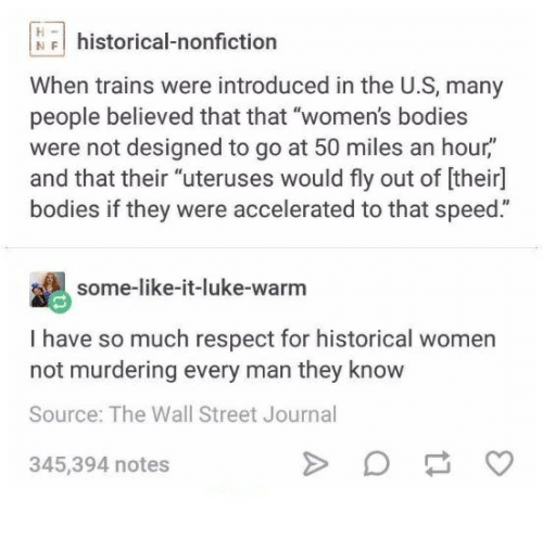 """Bodies , Respect, and Wall Street Journal: NFhistorical-nonfiction  When trains were introduced in the U.S, many  people believed that that """"women's bodies  were not designed to go at 50 miles an hour,""""  and that their """"uteruses would fly out of [their]  bodies if they were accelerated to that speed.""""  some-like-it-luke-warm  I have so much respect for historical women  not murdering every man they know  Source: The Wall Street Journal  345,394 notes"""
