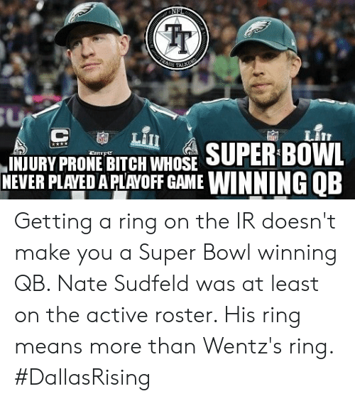Bitch, Memes, and Super Bowl: NFI  TRASH TALKERS  SU  C  LIII  INJURY PRONE BITCH WHOSE SUPER BOWL  NEVER PLAYED A PLAYOFF GAME WINNING QB  CaRTFe Getting a ring on the IR doesn't make you a Super Bowl winning QB. Nate Sudfeld was at least on the active roster. His ring means more than Wentz's ring.   #DallasRising