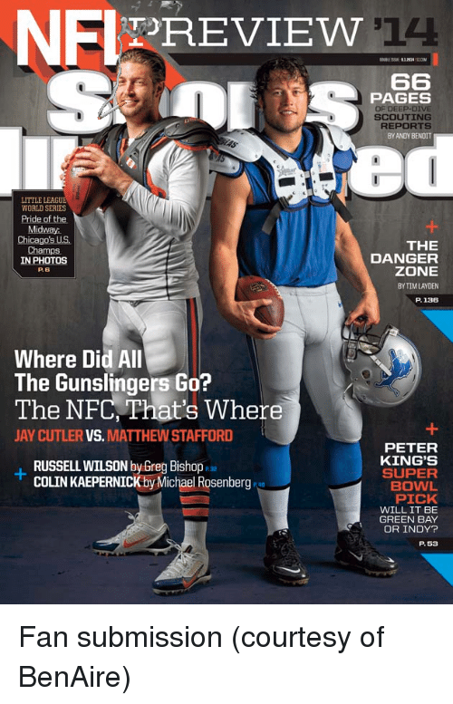 Colin Kaepernick, Jay, and Russell Wilson: NFIPREVIEW  14  PAGES  SCOUTING  REPORTS  BY ANDY BENOIT  LITTLE LEAGU  Pride of the  Midway:  Chicago's US.  THE  DANGER  ZONE  BY TIM LAYDEN  P.136  Champs  IN PHOTOS  P. 6  Where Did All  The Gunslingers Go?  The NFC, That's Where  JAY CUTLER VS. MATTHEW STAFFORD  PETER  KING'S  SUPER  BOWL  PICK  WILL IT BE  GREEN BAY  OR INDY?  RUSSELL WILSON by Greg Bishop  COLIN KAEPERNICK byMichael RosenbergP  P. 53 <p>Fan submission (courtesy of BenAire)</p>