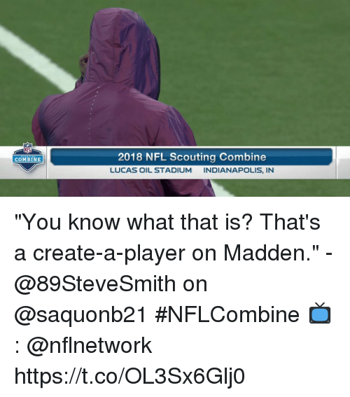 "Memes, Nfl, and Indianapolis: NFL  2018 NFL Scouting Combine  LUCAS OIL STADIUM INDIANAPOLIS, IN  COMBINE ""You know what that is? That's a create-a-player on Madden.""  - @89SteveSmith on @saquonb21 #NFLCombine  📺: @nflnetwork https://t.co/OL3Sx6Glj0"