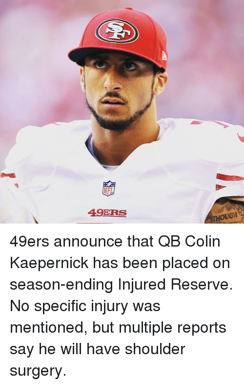 Colin Kaepernick, Nfl, and Sports: NFL  49ERS  THOUGH 49ers announce that QB Colin Kaepernick has been placed on season-ending Injured Reserve. No specific injury was mentioned, but multiple reports say he will have shoulder surgery.