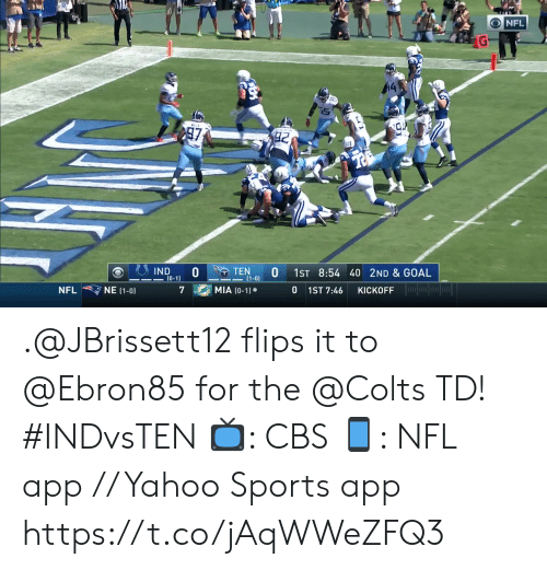 Indianapolis Colts, Memes, and Nfl: NFL  97  TEN  (1-0)  IND  (0-1)  1ST 8:54 40 2ND & GOAL  MIA (0-1)  NE (1-0  0  NFL  7  1ST 7:46  KICKOFF .@JBrissett12 flips it to @Ebron85 for the @Colts TD! #INDvsTEN  📺: CBS 📱: NFL app // Yahoo Sports app https://t.co/jAqWWeZFQ3