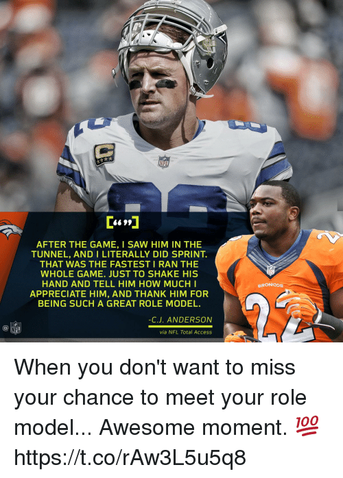 Memes, Nfl, and Saw: NFL  AFTER THE GAME, I SAW HIM IN THE  TUNNEL, AND I LITERALLY DID SPRINT.  THAT WAS THE FASTEST I RAN THE  WHOLE GAME. JUST TO SHAKE HIS  HAND AND TELL HIM HOW MUCHI  APPRECIATE HIM, AND THANK HIM FOR  BEING SUCH A GREAT ROLE MODEL  NE  BRONCOs  C.J. ANDERSON  via NFL Total Access When you don't want to miss your chance to meet your role model...  Awesome moment. 💯 https://t.co/rAw3L5u5q8