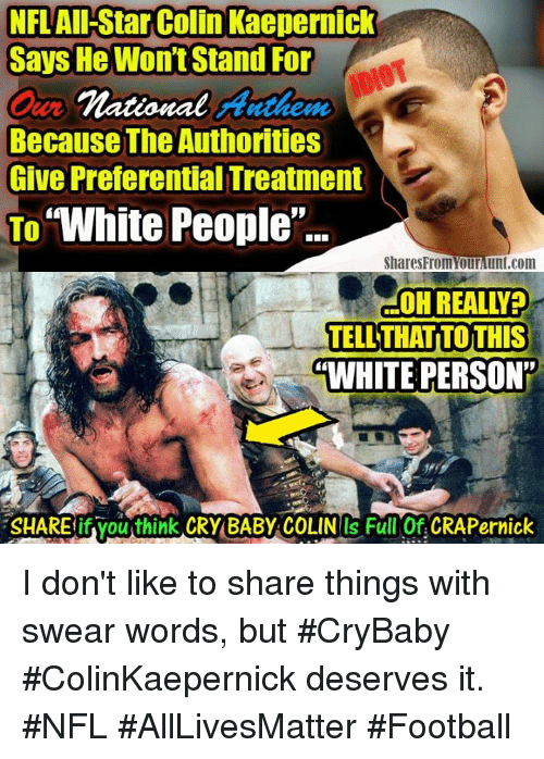 """All Star, Colin Kaepernick, and Crying: NFL All-Star Colin Kaepernick  Says He Wont Stand For  national Anthem  Because The Authorities  Give Preferential Treatment  To  """"White People  Shares Fromourlunt.com  OHREALLYPO  TELL THATITOTHIS  """"WHITE PERSON  SHAREifyouthink CRY BABY COLINOS Full Of CRAP ernick I don't like to share things with swear words, but #CryBaby #ColinKaepernick deserves it. #NFL #AllLivesMatter #Football"""