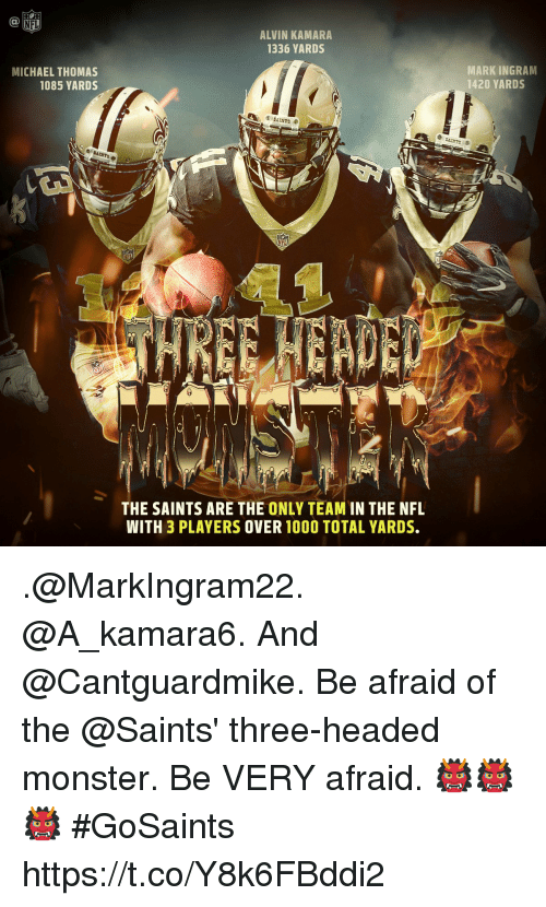 Mark Ingram, Memes, and Monster: NFL  ALVIN KAMARA  1336 YARDS  MICHAEL THOMAS  1085 YARDS  MARK INGRAM  1420 YARDS  THE SAINTS ARE THE ONLY TEAM IN THE NFL  WITH 3 PLAYERS OVER 100O TOTAL YARDS. .@MarkIngram22. @A_kamara6. And @Cantguardmike.  Be afraid of the @Saints' three-headed monster. Be VERY afraid. 👹👹👹 #GoSaints https://t.co/Y8k6FBddi2