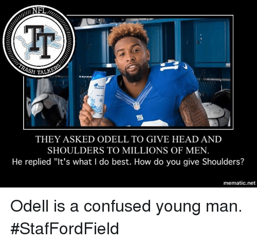 "Ash, Confused, and Head: NFL  ASH TALKS>  THEY ASKED ODELL TO GIVE HEAD AND  SHOULDERS TO MILLIONS OF MEN  He replied ""It's what I do best. How do you give Shoulders?  mematic net Odell is a confused young man.  #StafFordField"