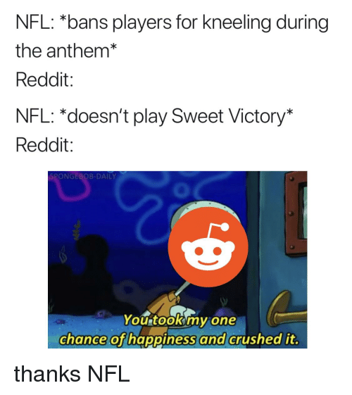 Nfl, Reddit, and SpongeBob: NFL: *bans players for kneeling during  the anthem*  Reddit:  NFL: *doesn't play Sweet Victory  Reddit:  SPONGEBOB-DAILY  0  You tookmy one  chance of happiness  and  crushed it.