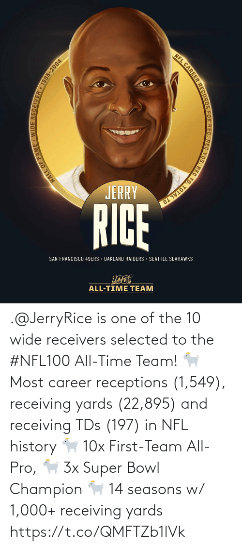 San Francisco 49ers, Memes, and Nfl: NFL CAREER RECORDS FOR REC, REC YDS, REC TD, TOTAL TD  JERRY  RICE  SAN FRANCISCO 49ERS · OAKLAND RAIDERS · SEATTLE SEAHAWKS  ALL-TIME TEAM  HALL OF FAME - WIDE RECEIVER 1985-2004 .@JerryRice is one of the 10 wide receivers selected to the #NFL100 All-Time Team!  🐐 Most career receptions (1,549), receiving yards (22,895) and receiving TDs (197) in NFL history 🐐 10x First-Team All-Pro, 🐐 3x Super Bowl Champion 🐐 14 seasons w/ 1,000+ receiving yards https://t.co/QMFTZb1lVk