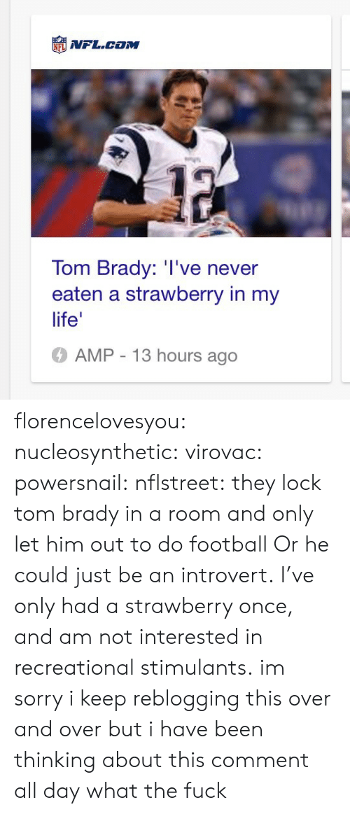 Football, Introvert, and Life: NFL.coM  Tom Brady: I've never  eaten a strawberry in my  life'  AMP - 13 hours ago florencelovesyou: nucleosynthetic:  virovac:   powersnail:  nflstreet:    they lock tom brady in a room and only let him out to do football  Or he could just be an introvert. I've only had a strawberry once, and am not interested in recreational stimulants.   im sorry i keep reblogging this over and over but i have been thinking about this comment all day  what the fuck