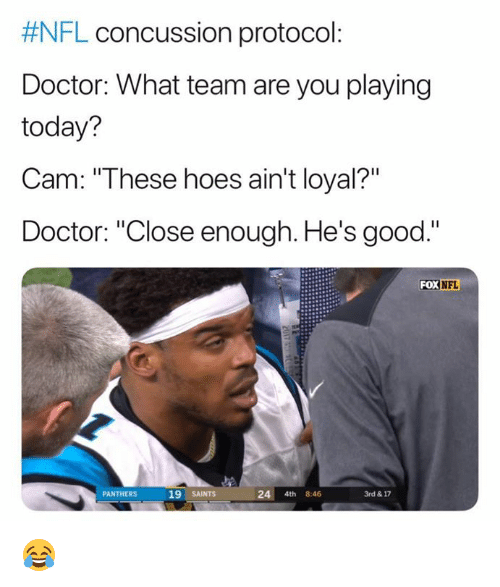 "Concussion, Doctor, and Hoes:  #NFL concussion protocol  Doctor: What team are you playing  today?  Cam: ""These hoes ain't loyal?""  Doctor: ""Close enough. He's good.""  FOX NFL  PANTHERS  19 SAINTS  24 4th 8:46  3rd & 17 😂"