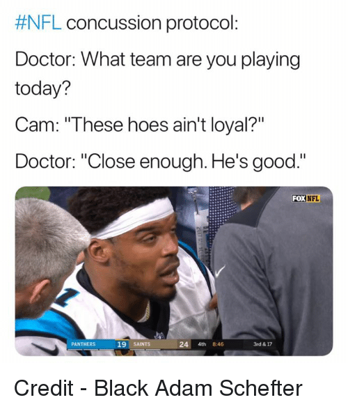 "Concussion, Doctor, and Hoes:  #NFL concussion protocol  Doctor: What team are you playing  today?  Cam: ""These hoes ain't loyal?""  Doctor: ""Close enough. He's good.""  FOX  NFL  PANTHERS  19 SAINTS  24 4th 8:46  3rd & 17 Credit - Black Adam Schefter"