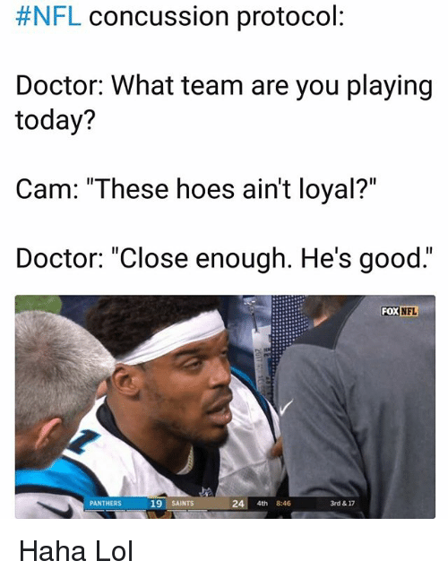 "Concussion, Doctor, and Funny:  #NFL concussion protocol  Doctor: What team are you playing  today?  Cam: ""These hoes ain't loyal?""  Doctor: ""Close enough. He's good.""  FOX  NFL  PANTHERS  19 SAINTS  24 4th 8:46  3rd & 17 Haha Lol"