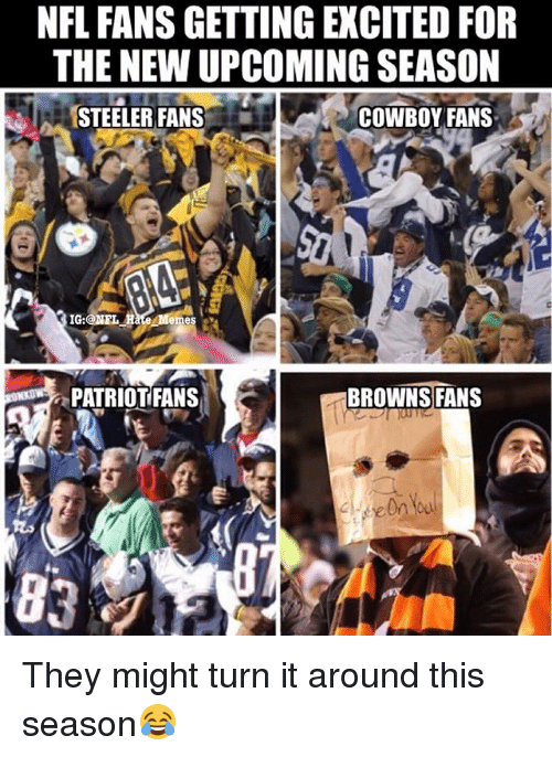 Memes, Nfl, and Browns: NFL FANS GETTING EXCITED FOR  THE NEW UPCOMING SEASON  STEELER FANS  COWBOY FANS  emes  PATRIOTFANS  BROWNS FANS They might turn it around this season😂