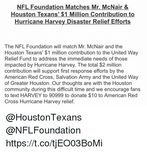 Community, Memes, and Nfl: NFL Foundation Matches Mr, McNair &  Houston Texans' $1 Million Contribution to  Hurricane Harvey Disaster Relief Efforts  The NFL Foundation will match Mr. McNair and the  Houston Texans' $1 million contribution to the United Way  Relief Fund to address the immediate needs of those  impacted by Hurricane Harvey. The total $2 million  contribution will support first response efforts by the  American Red Cross, Salvation Army and the United Way  of Greater Houston. Our thoughts are with the Houston  community during this difficult time and we encourage fans  to text HARVEY to 90999 to donate $10 to American Red  Cross Hurricane Harvey relief @HoustonTexans @NFLFoundation  https://t.co/tjEO03BoMi