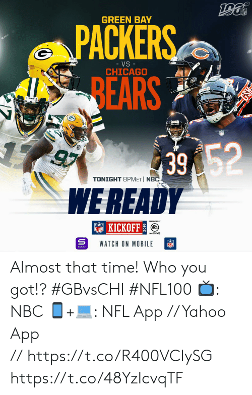 Chicago, Chicago Bears, and Green Bay Packers: NFL  GREEN BAY  PACKERS  VS -  CHICAGO  BEARS  PACKERS  39 52  WEREADY  97  TONIGHT 8PMET I NBC  KICKOFF  FA  SPORTS  MADDEN  WATCH ON MOBILE  NFL  YAHOO! Almost that time! Who you got!? #GBvsCHI #NFL100  📺: NBC 📱+💻: NFL App // Yahoo App //https://t.co/R400VCIySG https://t.co/48YzIcvqTF