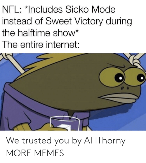 Dank, Internet, and Memes: NFL: *Includes Sicko Mode  instead of Sweet Victory during  the halftime show*  The entire internet: We trusted you by AHThorny MORE MEMES