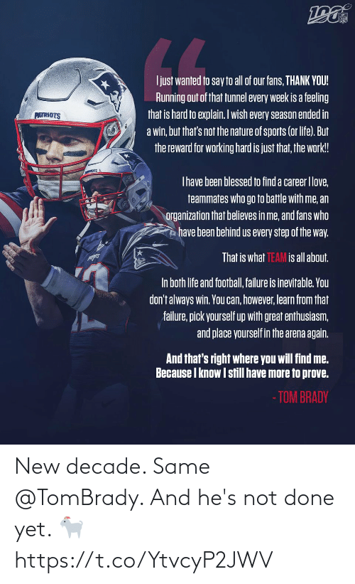 Blessed, Football, and Life: NFL  LL  Ijust wanted to say to all of our fans, THANK YOU!  Running out of that tunnel every week is a feeling  that is hard to explain. Iwish every season ended in  a win, but that's not the nature of sports (or life). But  the reward for working hard is just that, the work!  PATRIOTS  Thave been blessed to find a career Ilove,  teammates who go to battle with me, an  organization that believes in me, and fans who  have been behind us every step of the way.  That is what TEAM is all about.  In both life and football, failure is inevitable. You  don't always win. You can, however, learn from that  failure, pick yourself up with great enthusiasm,  and place yourself in the arena again.  And that's right where you will find me.  Because I know I still have more to prove.  - TOM BRADY New decade. Same @TomBrady.   And he's not done yet. 🐐 https://t.co/YtvcyP2JWV