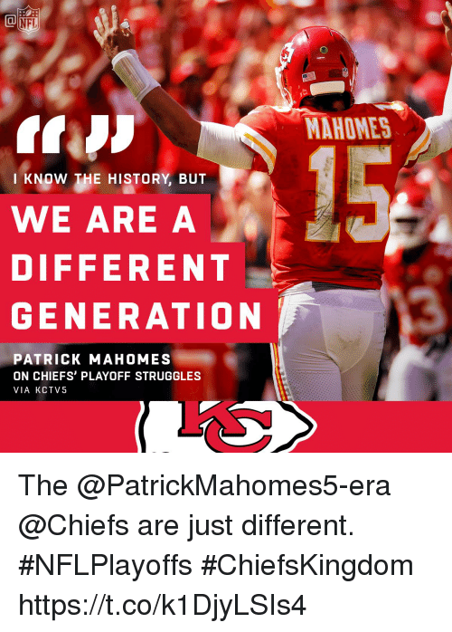 Memes, Nfl, and Chiefs: NFL  MAHOMES  KNOW THE HISTORY, BUT  WE ARE A  DIFFERENT  GENERATION  PATRICK MAHOMES  ON CHIEFS' PLAYOFF STRUGGLES  VIA KCTV5 The @PatrickMahomes5-era @Chiefs are just different.   #NFLPlayoffs #ChiefsKingdom https://t.co/k1DjyLSIs4
