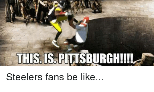 nfl meme this is pittsburgh steelers fans be like 542772 nfl meme this is pittsburgh!!!! steelers fans be like be like