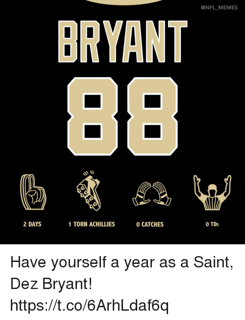 Dez Bryant, Football, and Memes: @NFL_MEMES  BRYANT  2 DAYS  1 TORN ACHILLIES  0 CATCHES  O TDs Have yourself a year as a Saint, Dez Bryant! https://t.co/6ArhLdaf6q