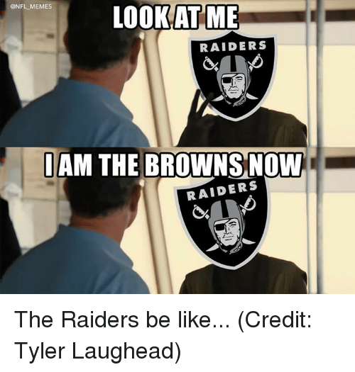 Be Like, Memes, and Nfl: @NFL MEMES  LOOKAT ME  RAIDERS  IAM THE BROWNS NOW  RAIDERS The Raiders be like... (Credit: Tyler Laughead)