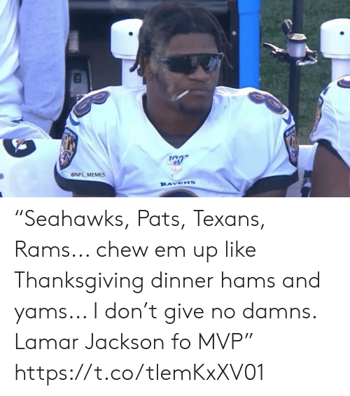 """Football, Memes, and Nfl: @NFL MEMES  RAVENS """"Seahawks, Pats, Texans, Rams... chew em up like Thanksgiving dinner hams and yams... I don't give no damns. Lamar Jackson fo MVP"""" https://t.co/tlemKxXV01"""
